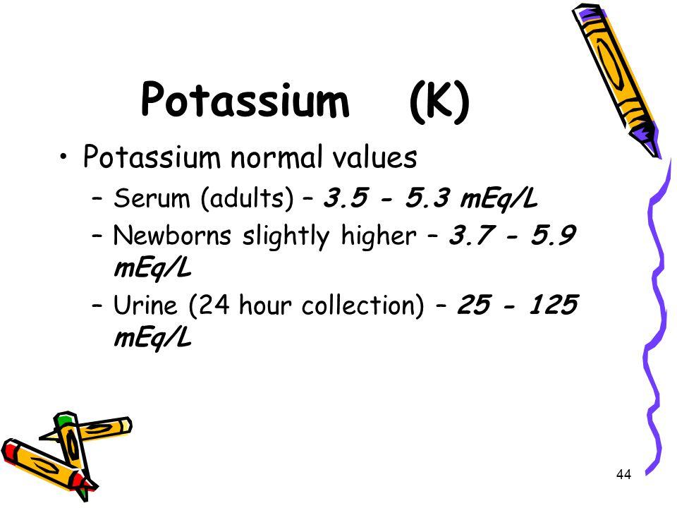 Potassium (K) Potassium normal values –Serum (adults) – 3.5 - 5.3 mEq/L –Newborns slightly higher – 3.7 - 5.9 mEq/L –Urine (24 hour collection) – 25 - 125 mEq/L 44