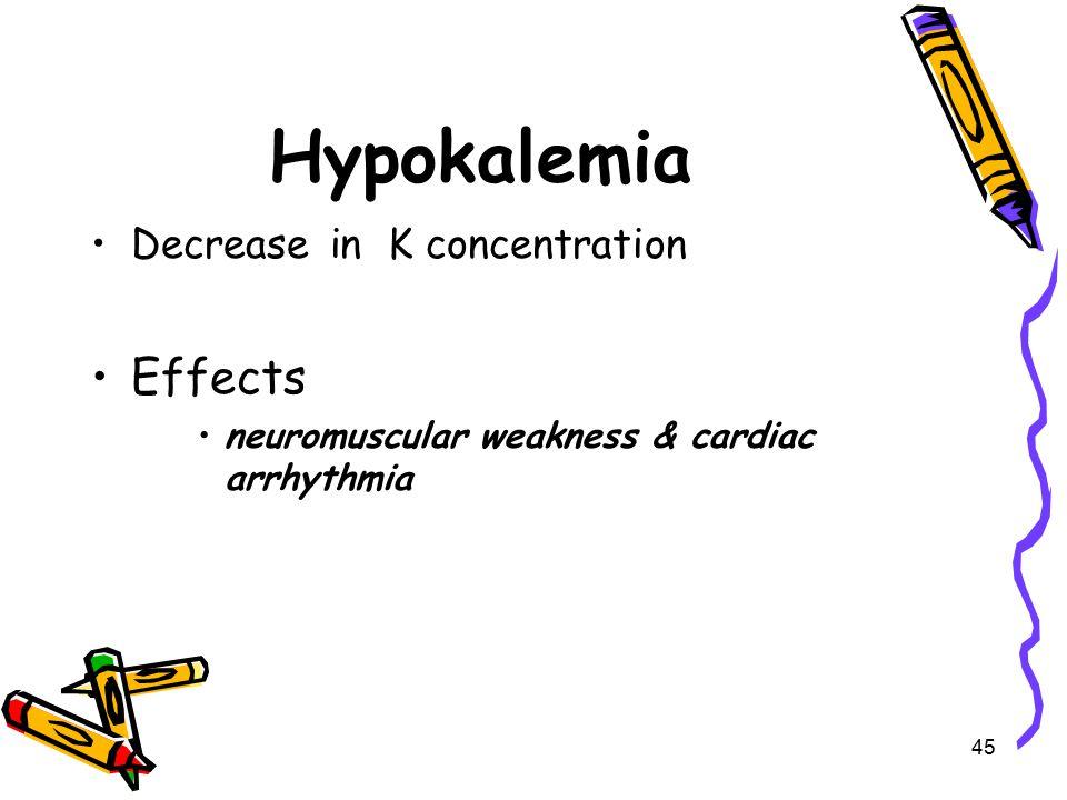 Hypokalemia Decrease in K concentration Effects neuromuscular weakness & cardiac arrhythmia 45