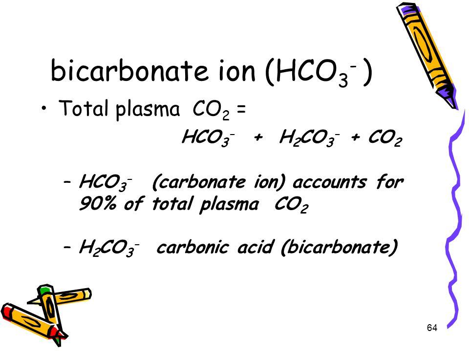 bicarbonate ion (HCO 3 - ) Total plasma CO 2 = HCO 3 - + H 2 CO 3 - + CO 2 –HCO 3 - (carbonate ion) accounts for 90% of total plasma CO 2 –H 2 CO 3 - carbonic acid (bicarbonate) 64