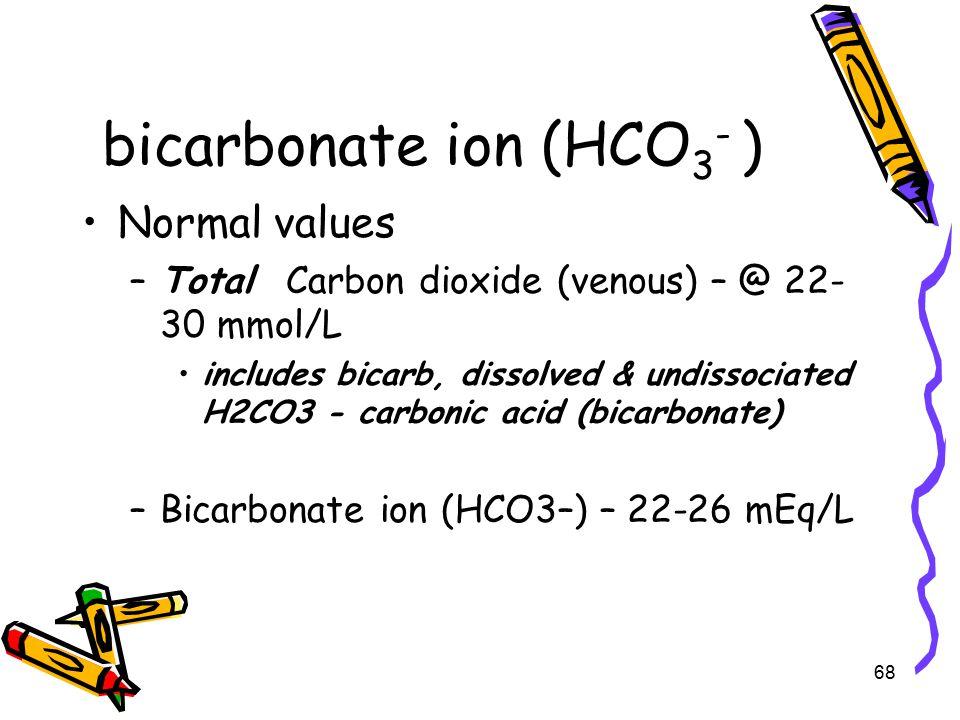 bicarbonate ion (HCO 3 - ) Normal values –Total Carbon dioxide (venous) – @ 22- 30 mmol/L includes bicarb, dissolved & undissociated H2CO3 - carbonic acid (bicarbonate) –Bicarbonate ion (HCO3–) – 22-26 mEq/L 68