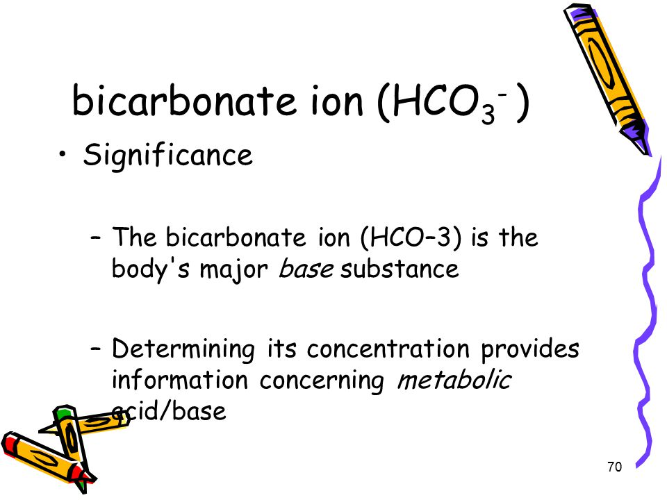 bicarbonate ion (HCO 3 - ) Significance –The bicarbonate ion (HCO–3) is the body s major base substance –Determining its concentration provides information concerning metabolic acid/base 70