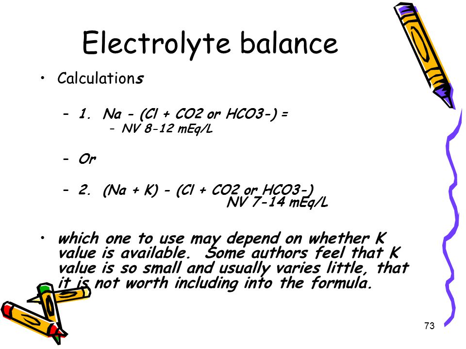 Electrolyte balance Calculations –1.Na - (Cl + CO2 or HCO3-) = –NV 8-12 mEq/L –Or –2.