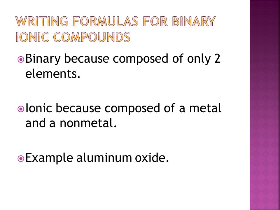  Binary because composed of only 2 elements. Ionic because composed of a metal and a nonmetal.