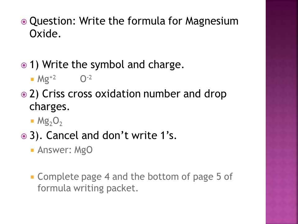  Question: Write the formula for Magnesium Oxide.  1) Write the symbol and charge.  Mg +2 O -2  2) Criss cross oxidation number and drop charges.