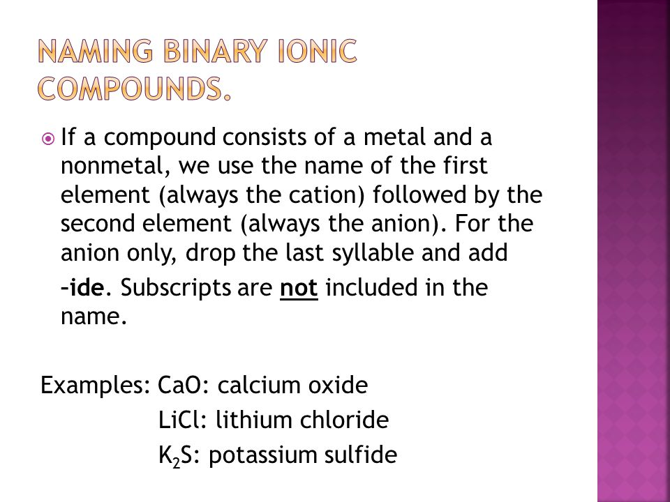  If a compound consists of a metal and a nonmetal, we use the name of the first element (always the cation) followed by the second element (always the anion).