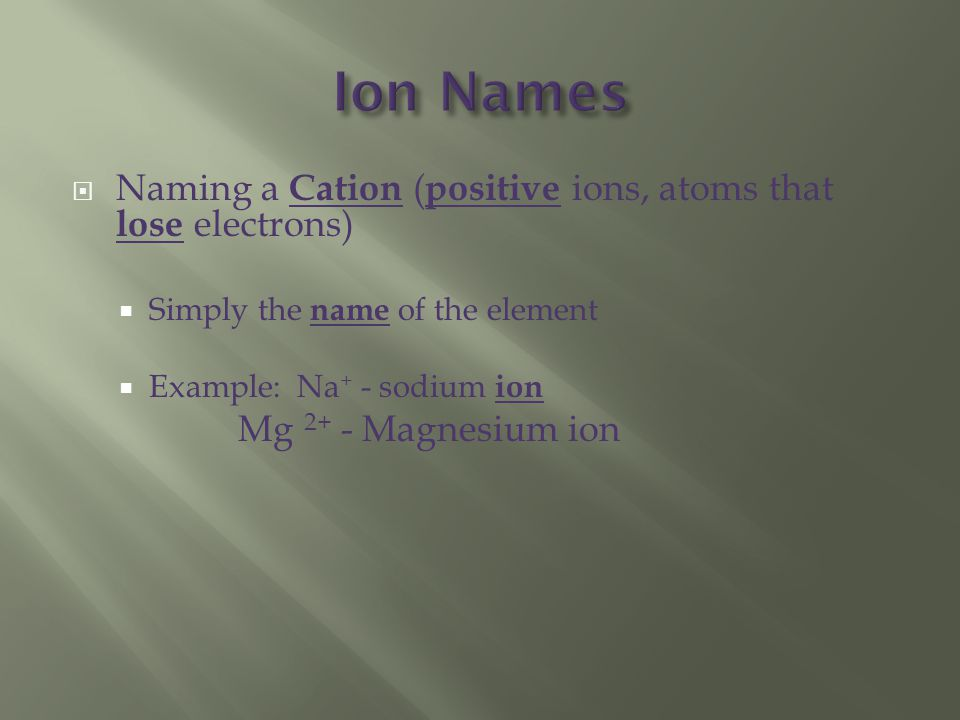  Naming a Cation ( positive ions, atoms that lose electrons)  Simply the name of the element  Example: Na + - sodium ion Mg 2+ - Magnesium ion