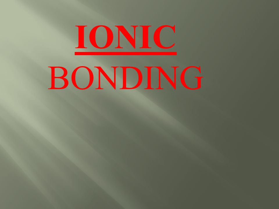 Its all about I Bonding by gaining or losing electrons to achieve a full outer shell