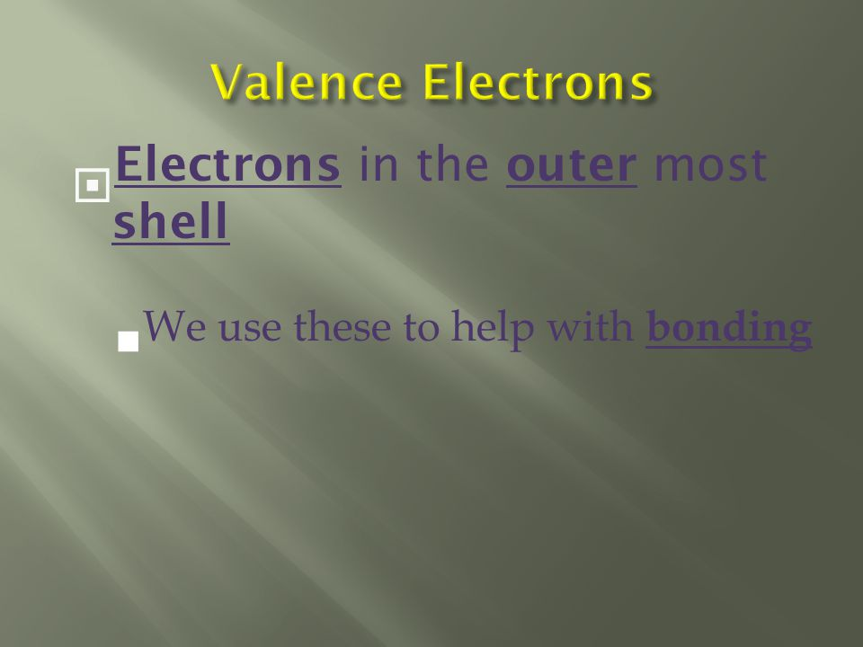  Electrons in the outer most shell  We use these to help with bonding