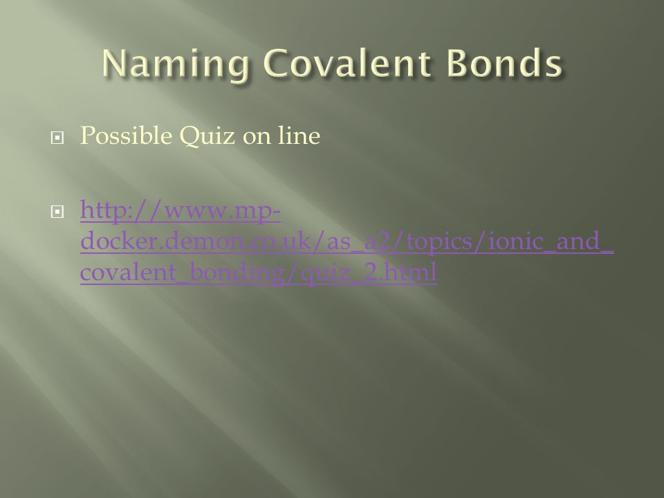  Possible Quiz on line  http://www.mp- docker.demon.co.uk/as_a2/topics/ionic_and_ covalent_bonding/quiz_2.html http://www.mp- docker.demon.co.uk/as_a2/topics/ionic_and_ covalent_bonding/quiz_2.html