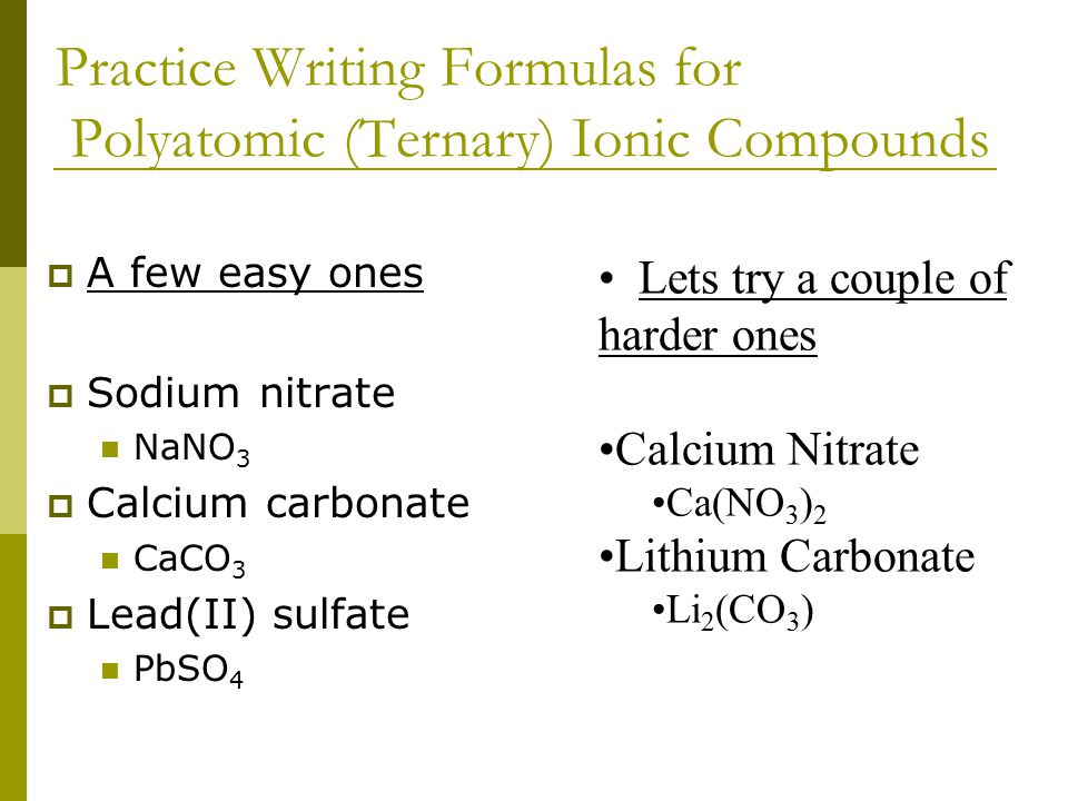 Practice Writing Formulas of Binary Ionic Compounds  Easy ones first  Sodium Chloride NaCl  Potassium Chloride KCl  Lithium Fluoride LiF A little Harder Calcium bromide CaBr 2 Potassium Nitride K 3 N Tin(IV) sulfide SnS 2 Iron(III) oxide Fe 2 O 3
