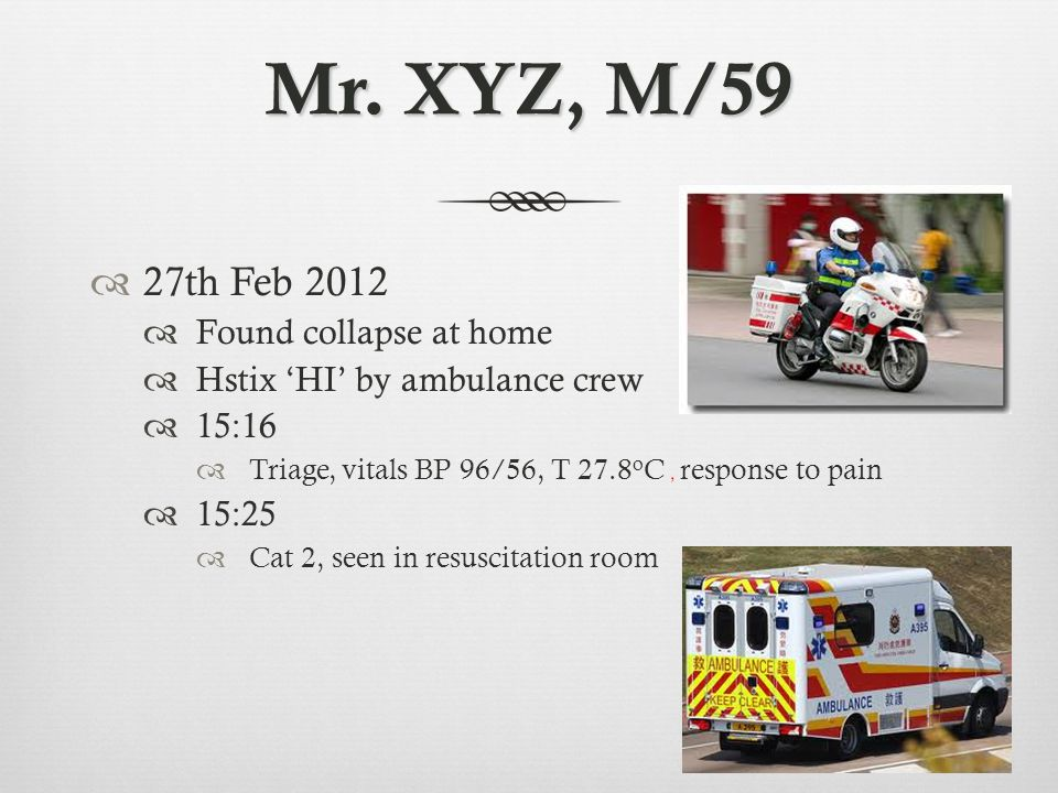 Mr. XYZ, M/59  27th Feb 2012  Found collapse at home  Hstix 'HI' by ambulance crew  15:16  Triage, vitals BP 96/56, T 27.8 o C, response to pain
