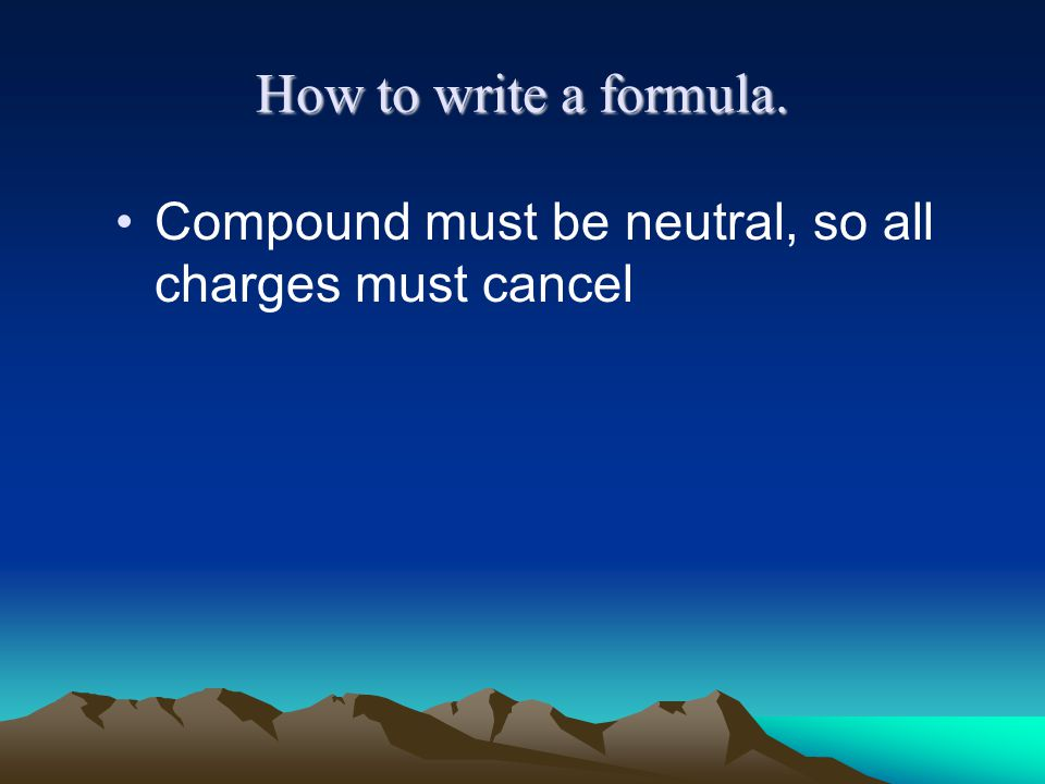 How to write a formula. Compound must be neutral, so all charges must cancel