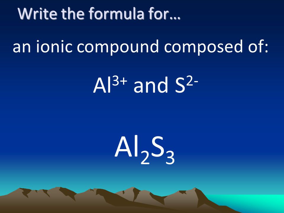 Write the formula for… an ionic compound composed of: Al 3+ and S 2- Al 2 S 3