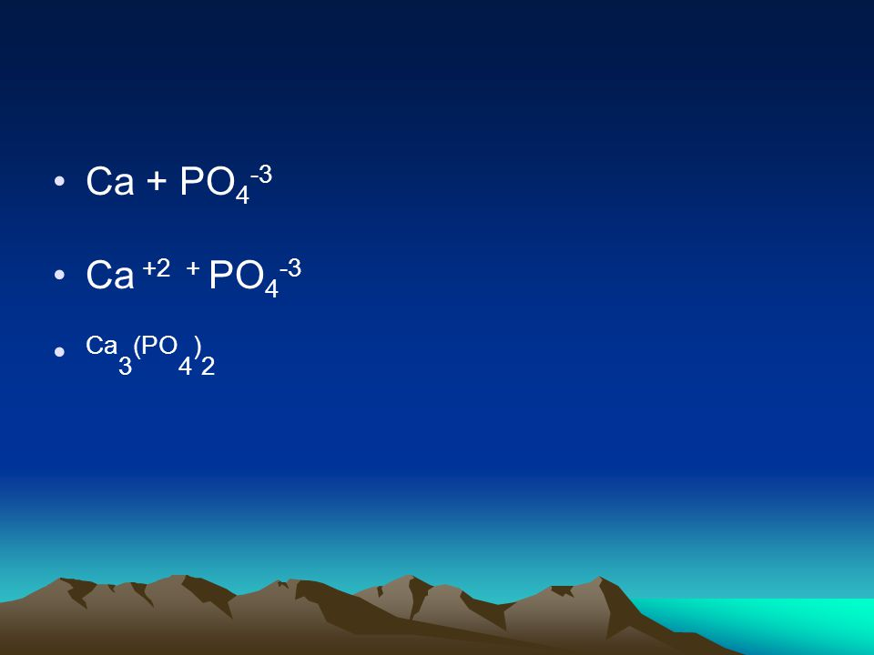 Ca + PO 4 -3 Ca +2 + PO 4 -3 Ca 3 (PO 4 ) 2
