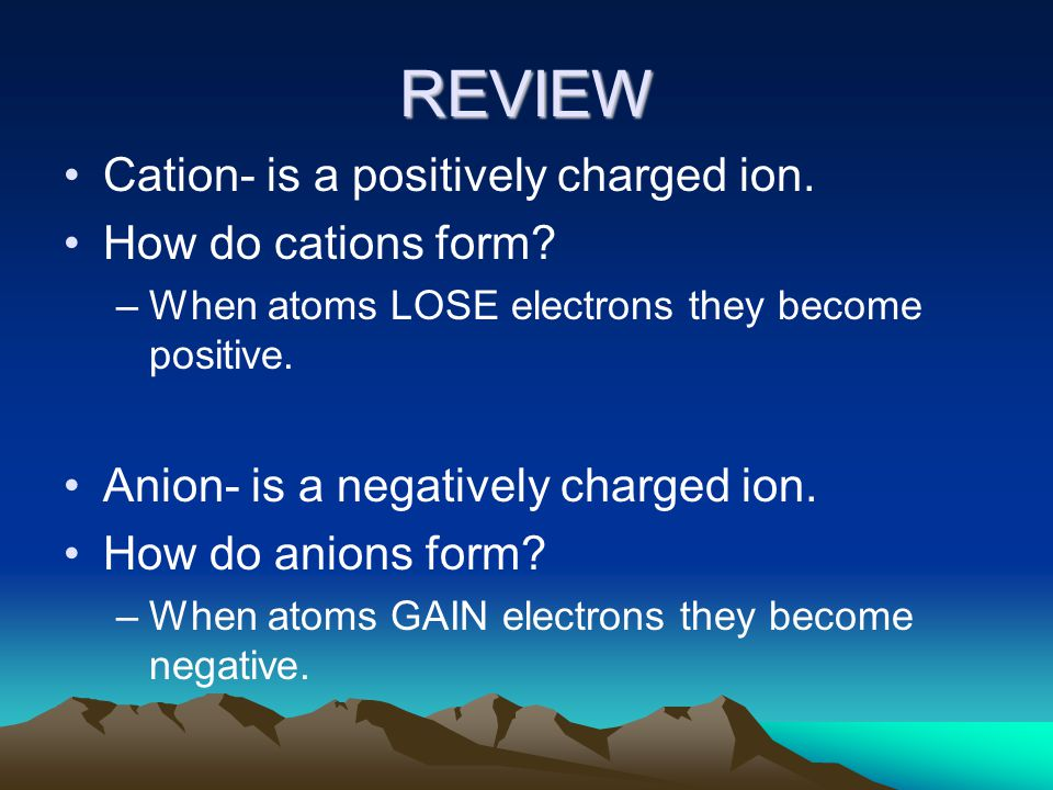 REVIEW Cation- is a positively charged ion. How do cations form.