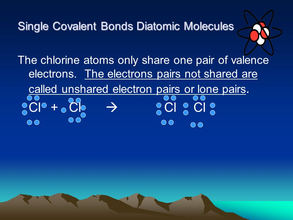 Single Covalent Bonds Diatomic Molecules The chlorine atoms only share one pair of valence electrons.