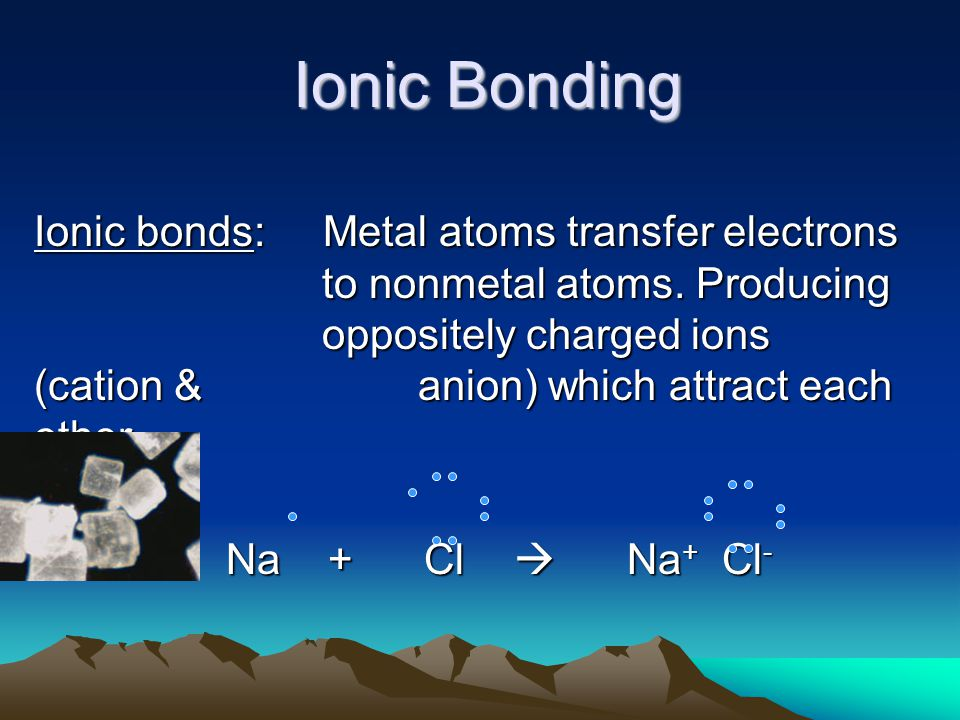 Ionic Bonding Ionic bonds: Metal atoms transfer electrons to nonmetal atoms.