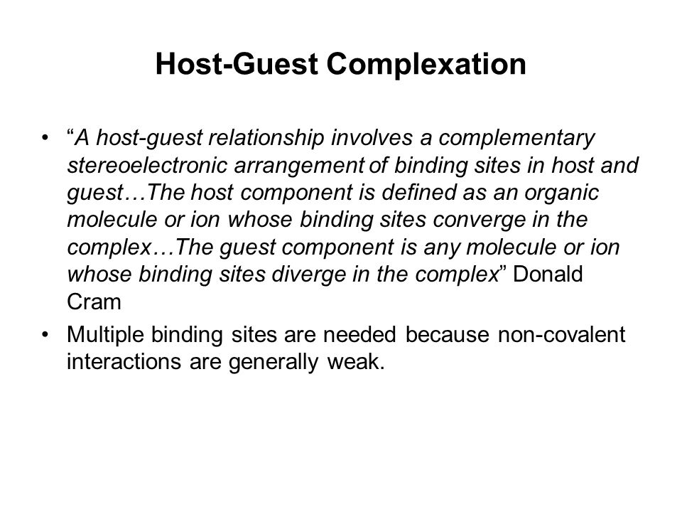 Host-Guest Complexation A host-guest relationship involves a complementary stereoelectronic arrangement of binding sites in host and guest…The host component is defined as an organic molecule or ion whose binding sites converge in the complex…The guest component is any molecule or ion whose binding sites diverge in the complex Donald Cram Multiple binding sites are needed because non-covalent interactions are generally weak.