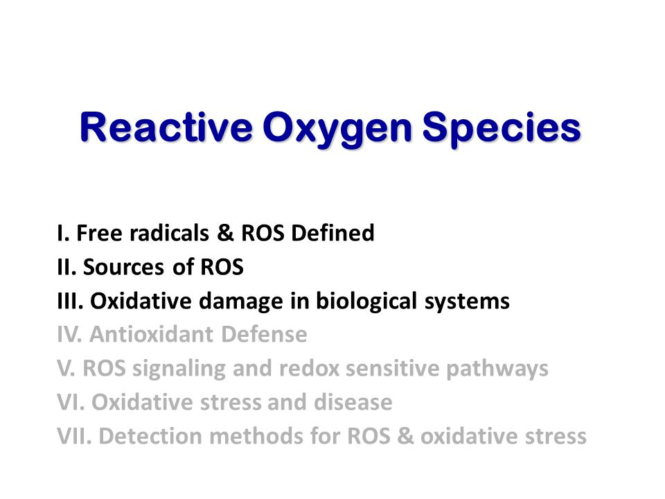 Reactive Oxygen Species I. Free radicals & ROS Defined II. Sources of ROS III. Oxidative damage in biological systems IV. Antioxidant Defense V. ROS s