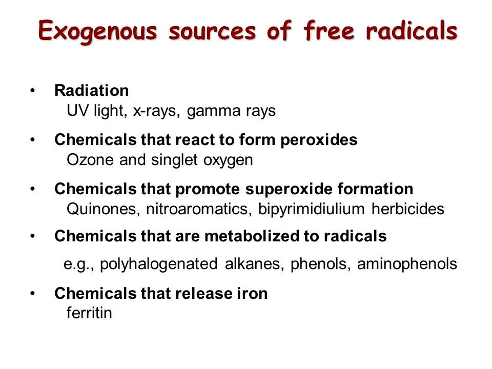 Exogenous sources of free radicals Radiation UV light, x-rays, gamma rays Chemicals that react to form peroxides Ozone and singlet oxygen Chemicals that promote superoxide formation Quinones, nitroaromatics, bipyrimidiulium herbicides Chemicals that are metabolized to radicals e.g., polyhalogenated alkanes, phenols, aminophenols Chemicals that release iron ferritin