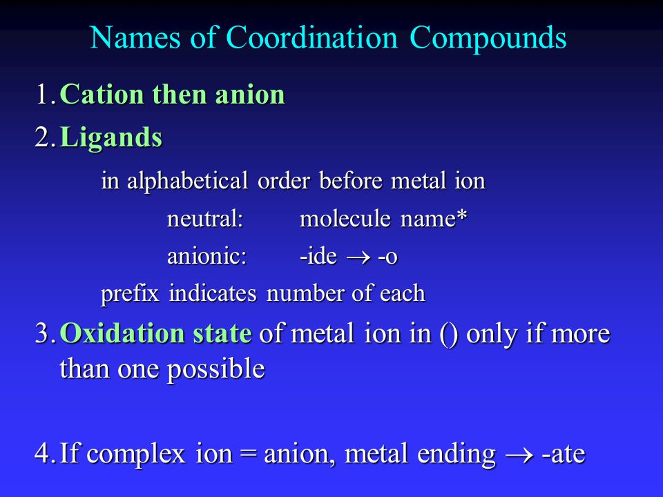 Names of Coordination Compounds 1.Cation then anion 2.Ligands in alphabetical order before metal ion in alphabetical order before metal ion neutral:mo