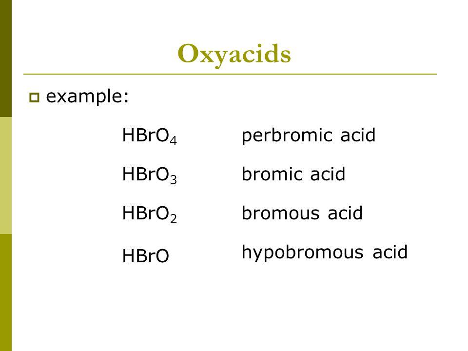 Oxyacids  example: HBrO 4 HBrO 3 HBrO HBrO 2 perbromic acid hypobromous acid bromous acid bromic acid