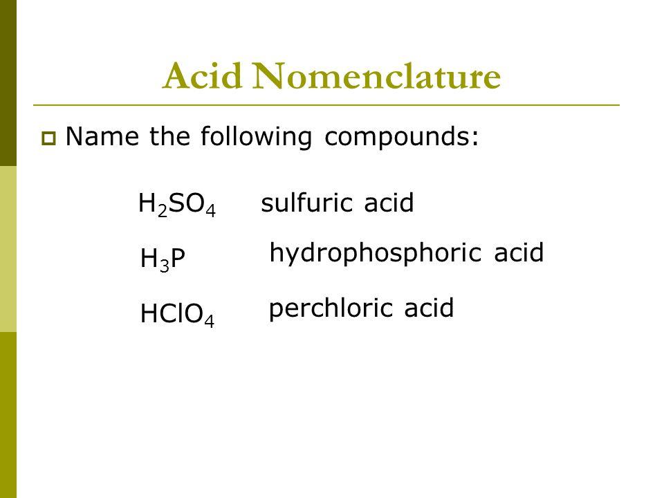 Acid Nomenclature  Name the following compounds: H 2 SO 4 H3PH3P sulfuric acid HClO 4 hydrophosphoric acid perchloric acid