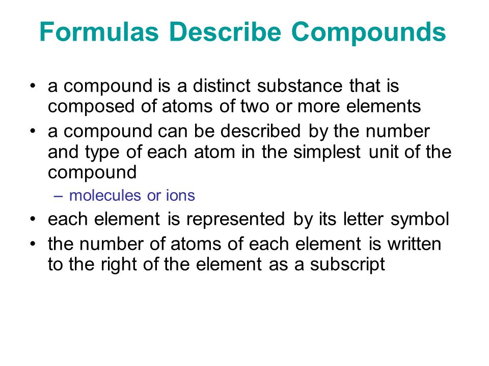 Formulas Describe Compounds a compound is a distinct substance that is composed of atoms of two or more elements a compound can be described by the number and type of each atom in the simplest unit of the compound –molecules or ions each element is represented by its letter symbol the number of atoms of each element is written to the right of the element as a subscript