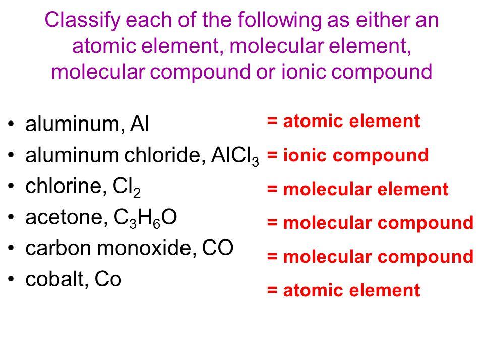 Classify each of the following as either an atomic element, molecular element, molecular compound or ionic compound aluminum, Al aluminum chloride, AlCl 3 chlorine, Cl 2 acetone, C 3 H 6 O carbon monoxide, CO cobalt, Co = atomic element = ionic compound = molecular element = molecular compound = atomic element