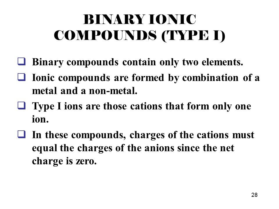 Metal Cations Type I –metals whose ions can only have one possible charge IA, IIA, (Al, Ga, In) –determine charge by position on the Periodic Table IA = +1, IIA = +2, (Al, Ga, In = +3) Type II –metals whose ions can have more than one possible charge –determine charge by charge on anion How do you know a metal cation is Type II.
