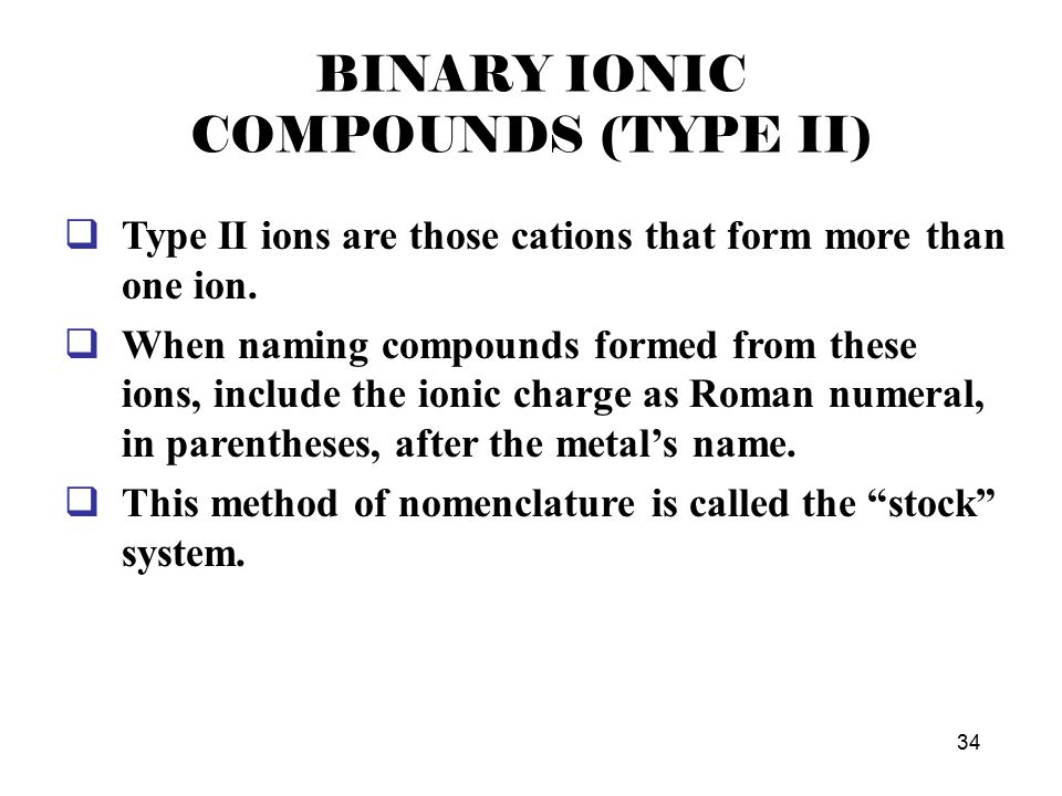 34 BINARY IONIC COMPOUNDS (TYPE II)  Type II ions are those cations that form more than one ion.