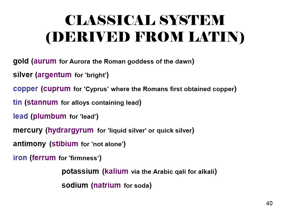 40 CLASSICAL SYSTEM (DERIVED FROM LATIN) gold (aurum for Aurora the Roman goddess of the dawn ) silver (argentum for bright ) copper (cuprum for Cyprus where the Romans first obtained copper ) tin (stannum for alloys containing lead ) lead (plumbum for lead ) mercury (hydrargyrum for liquid silver or quick silver ) antimony (stibium for not alone ) iron (ferrum for firmness' ) potassium (kalium via the Arabic qali for alkali ) sodium (natrium for soda )