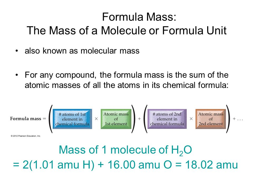 Formula Mass: The Mass of a Molecule or Formula Unit also known as molecular mass For any compound, the formula mass is the sum of the atomic masses of all the atoms in its chemical formula: Mass of 1 molecule of H 2 O = 2(1.01 amu H) + 16.00 amu O = 18.02 amu