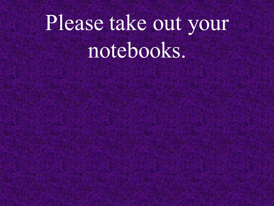 Please take out your notebooks.