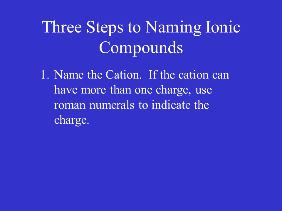 Three Steps to Naming Ionic Compounds 1.Name the Cation.