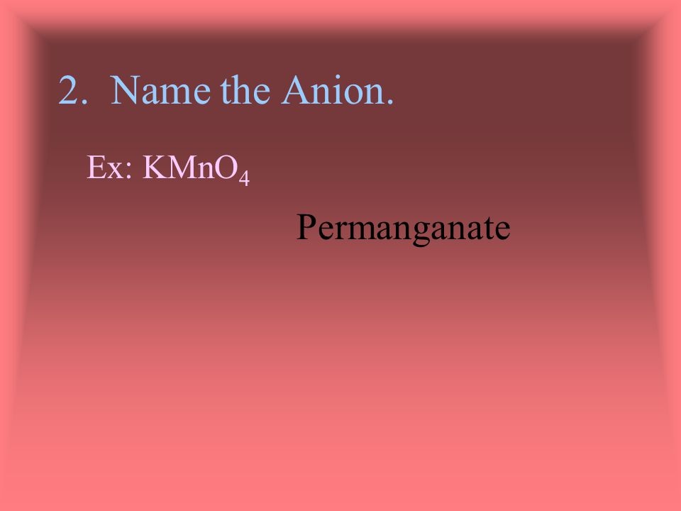 Ex: KMnO 4 1. Name the Cation.