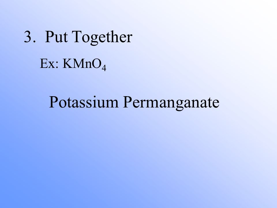 3. Put Together Ex: KMnO 4 Potassium Permanganate