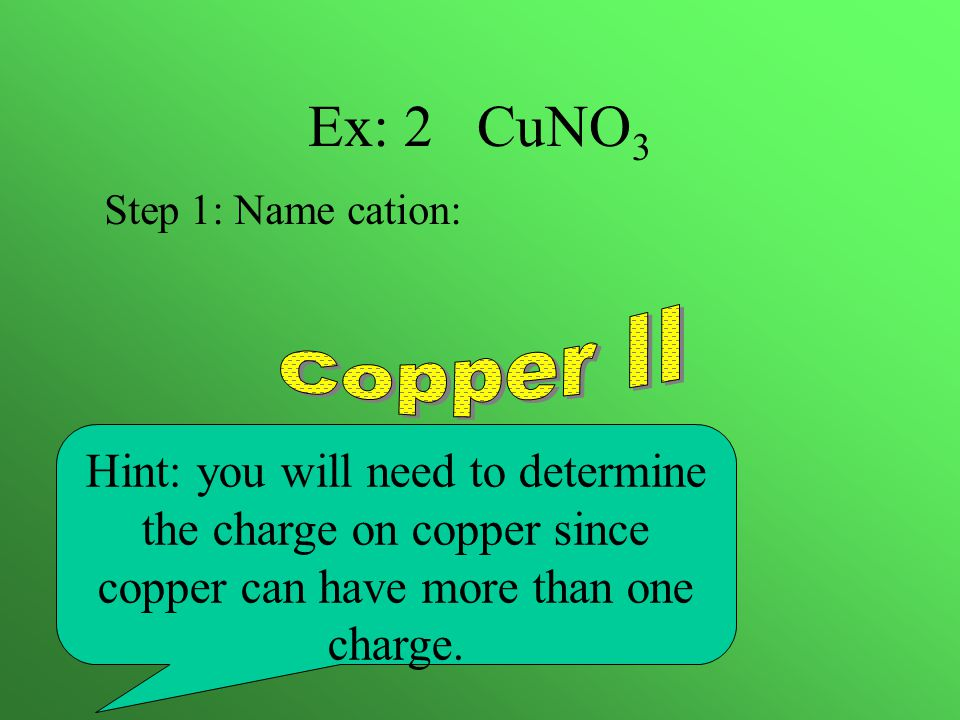 Ex: 2 CuNO 3 Hint: you will need to determine the charge on copper since copper can have more than one charge.