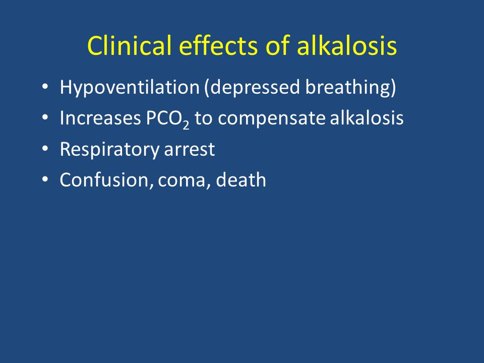Clinical effects of alkalosis Hypoventilation (depressed breathing) Increases PCO 2 to compensate alkalosis Respiratory arrest Confusion, coma, death