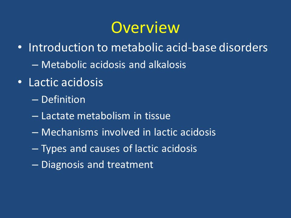 Overview Introduction to metabolic acid-base disorders – Metabolic acidosis and alkalosis Lactic acidosis – Definition – Lactate metabolism in tissue – Mechanisms involved in lactic acidosis – Types and causes of lactic acidosis – Diagnosis and treatment