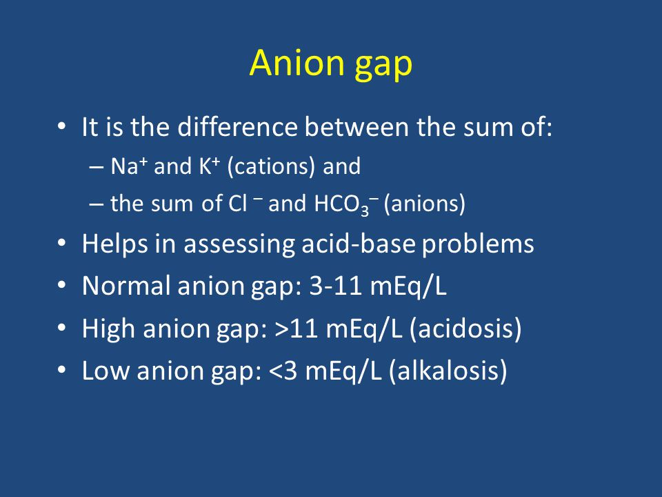 Anion gap It is the difference between the sum of: – Na + and K + (cations) and – the sum of Cl – and HCO 3 – (anions) Helps in assessing acid-base problems Normal anion gap: 3-11 mEq/L High anion gap: >11 mEq/L (acidosis) Low anion gap: <3 mEq/L (alkalosis)