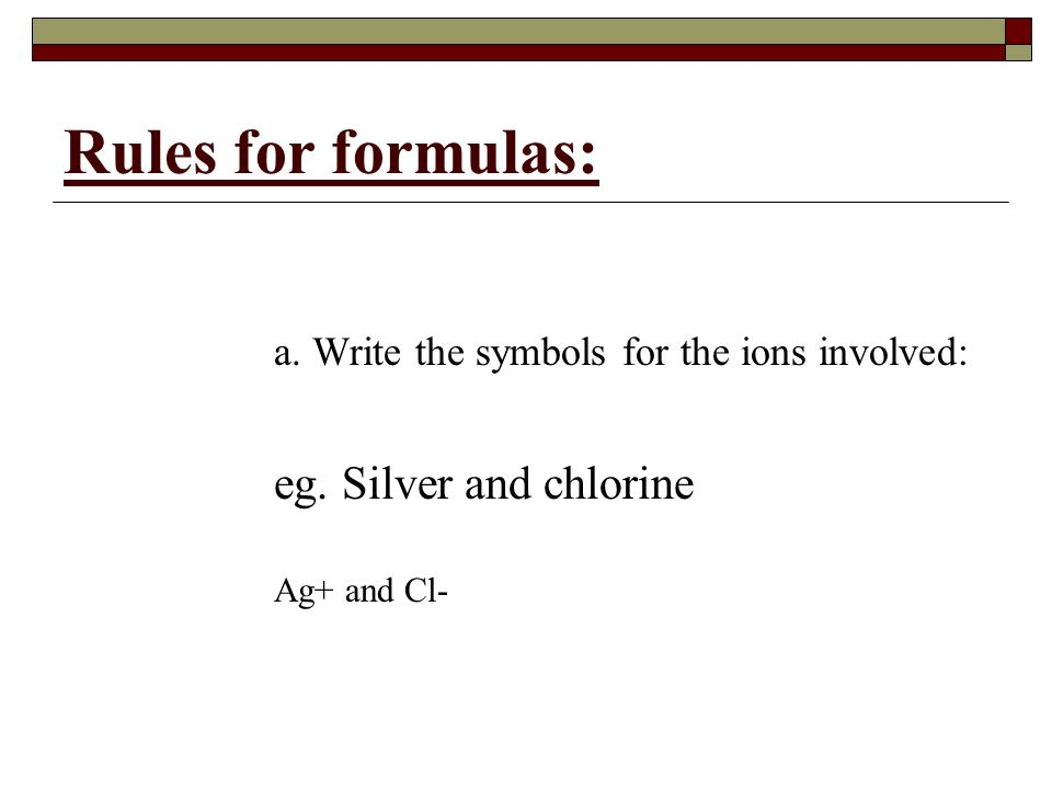 Rules for formulas: a. Write the symbols for the ions involved: eg. Silver and chlorine Ag+ and Cl-