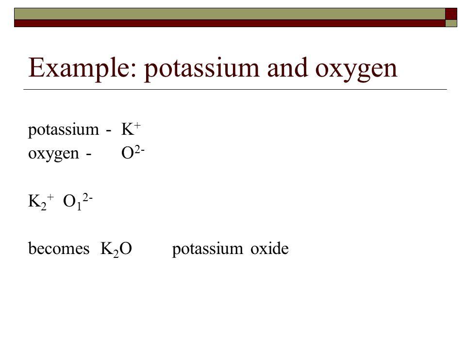 Example: potassium and oxygen potassium - K + oxygen -O 2- K 2 + O 1 2- becomes K 2 O potassium oxide