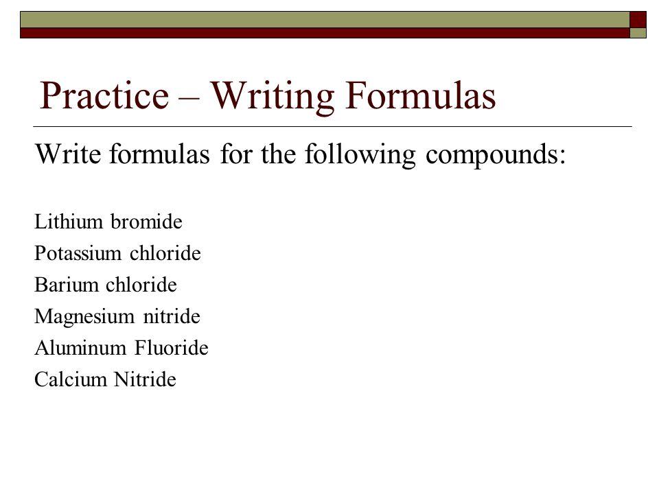 Practice – Writing Formulas Write formulas for the following compounds: Lithium bromide Potassium chloride Barium chloride Magnesium nitride Aluminum Fluoride Calcium Nitride