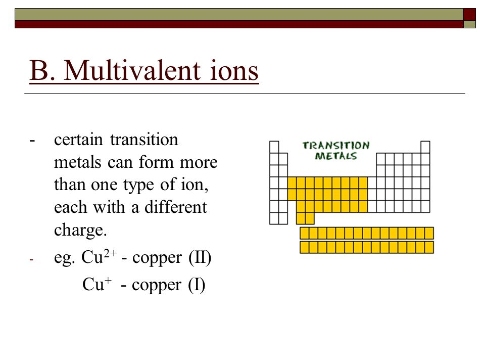 B. Multivalent ions -certain transition metals can form more than one type of ion, each with a different charge. - eg. Cu 2+ - copper (II) Cu + - copp