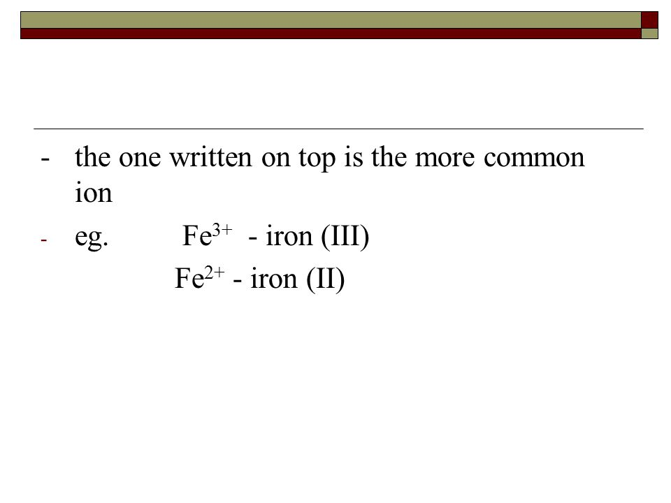 -the one written on top is the more common ion - eg. Fe 3+ - iron (III) Fe 2+ - iron (II)