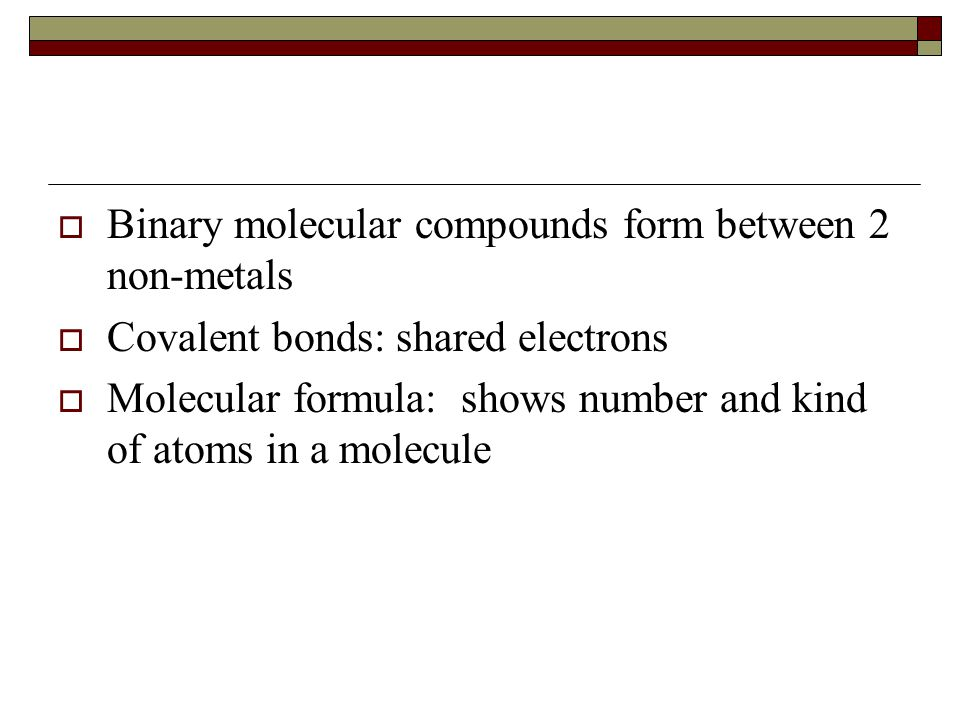  Binary molecular compounds form between 2 non-metals  Covalent bonds: shared electrons  Molecular formula: shows number and kind of atoms in a molecule
