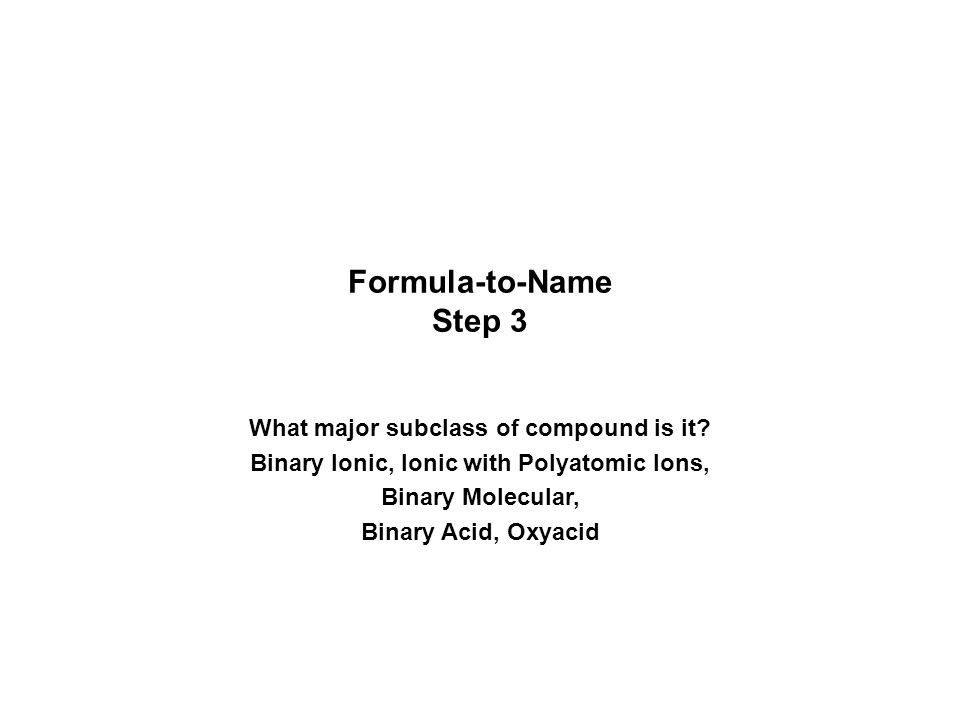 Major Classes Ionic –metal + nonmetal The metal is written first in the formula Binary Ionic –compounds with polyatomic ions Molecular –2 nonmetals Binary Molecular (or Binary Covalent) –Acids – formula starts with H although acids are molecular, they behave as ionic substances when dissolved in water They may be binary or an oxyacid