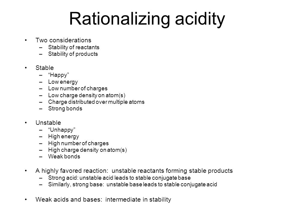 "Rationalizing acidity Two considerations –Stability of reactants –Stability of products Stable –""Happy"" –Low energy –Low number of charges –Low charge"