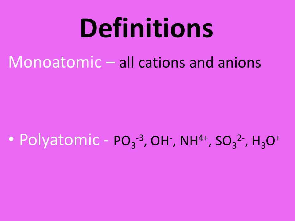 Definitions Monoatomic – all cations and anions Polyatomic - PO 3 -3, OH -, NH 4+, SO 3 2-, H 3 O +
